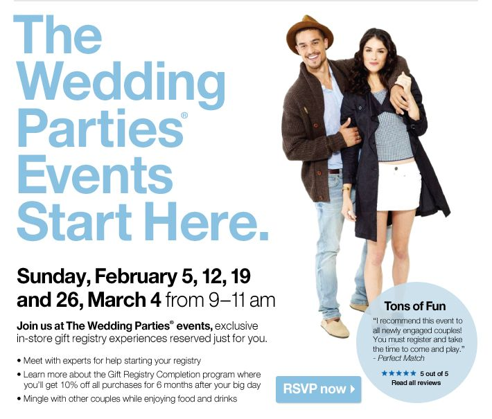 The Wedding Parties® Events Start Here. Sunday, February 5, 12, 19 and 26, March 4 from 9-11 am. Join us at The Wedding Parties® events, exclusive in-store gift registry experiences reserved just for you. Meet with experts for help starting your registry. Learn more about the Gift Registry Completion program where you'll get 10% off all purchases for 6 months after your big day. Mingle with other couples while enjoying food and drinks. RSVP now