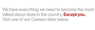 We have everything we need to become the most talked about store in the country. Except You. Visit one of the our Careers sites below