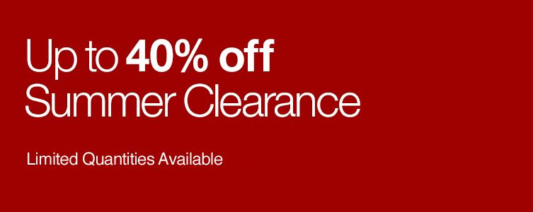 Up to 40% off Summer Clearance. Limited Quantities Available