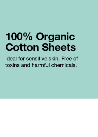 100% Organic Cotton Sheets. Ideal for sensitive skin. Free of toxins and harmful chemcials.